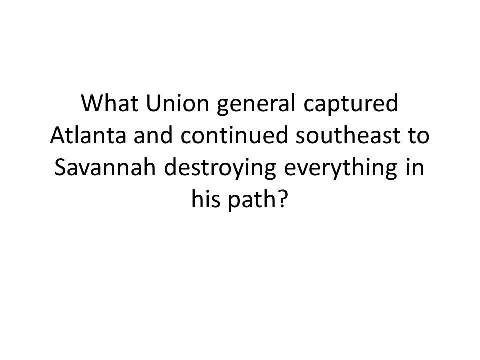 What Union general captured Atlanta and continued southeast to Savannah destroying everything in his path