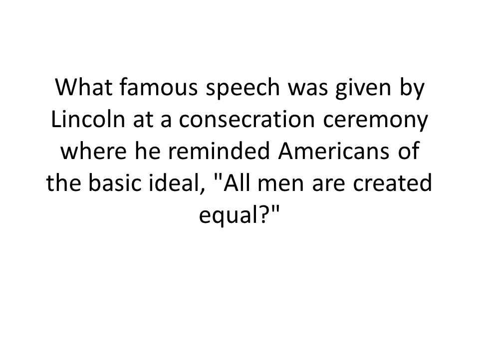 What famous speech was given by Lincoln at a consecration ceremony where he reminded Americans of the basic ideal, All men are created equal