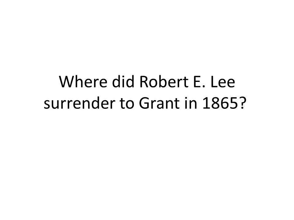 Where did Robert E. Lee surrender to Grant in 1865