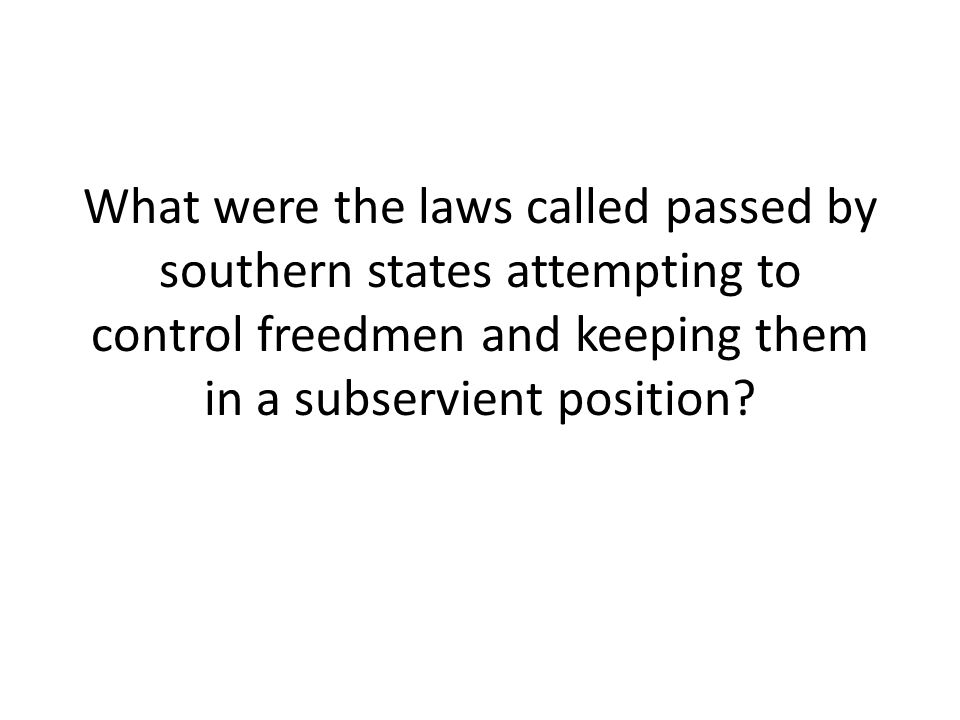 What were the laws called passed by southern states attempting to control freedmen and keeping them in a subservient position