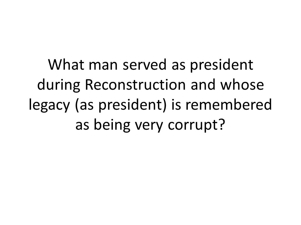 What man served as president during Reconstruction and whose legacy (as president) is remembered as being very corrupt