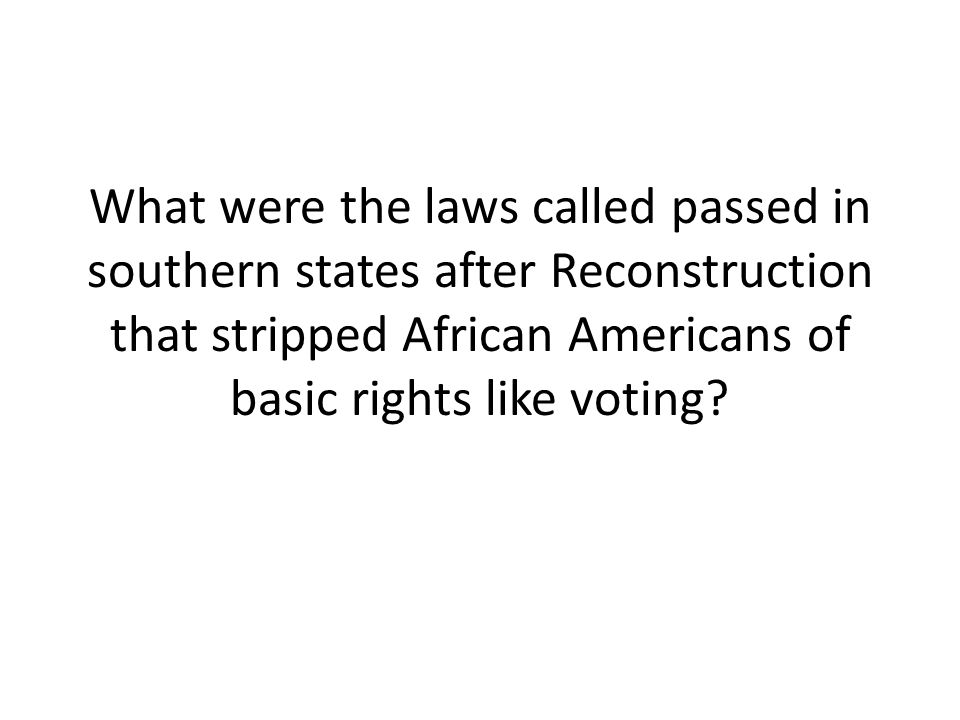 What were the laws called passed in southern states after Reconstruction that stripped African Americans of basic rights like voting