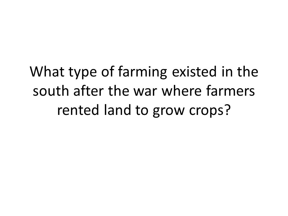 What type of farming existed in the south after the war where farmers rented land to grow crops