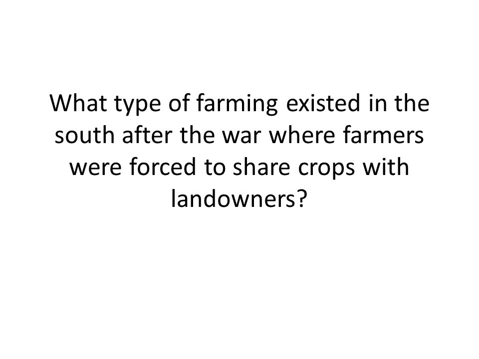 What type of farming existed in the south after the war where farmers were forced to share crops with landowners