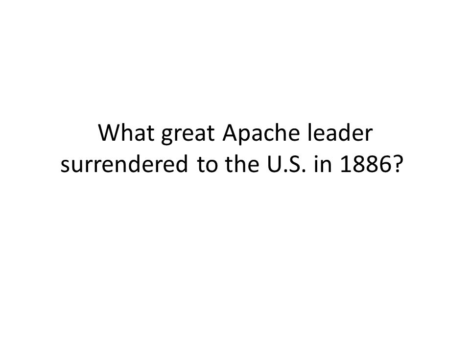 What great Apache leader surrendered to the U.S. in 1886