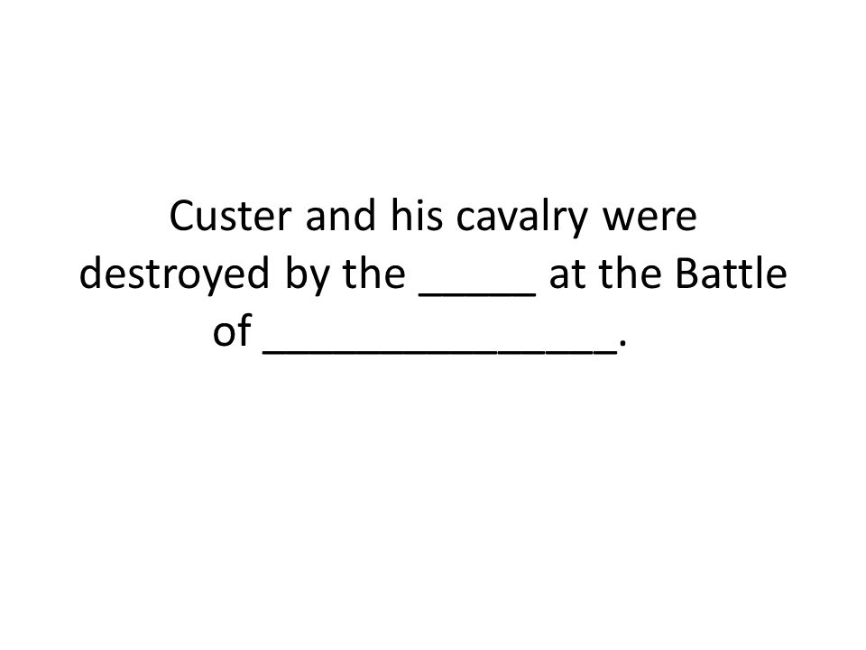 Custer and his cavalry were destroyed by the _____ at the Battle of _______________.