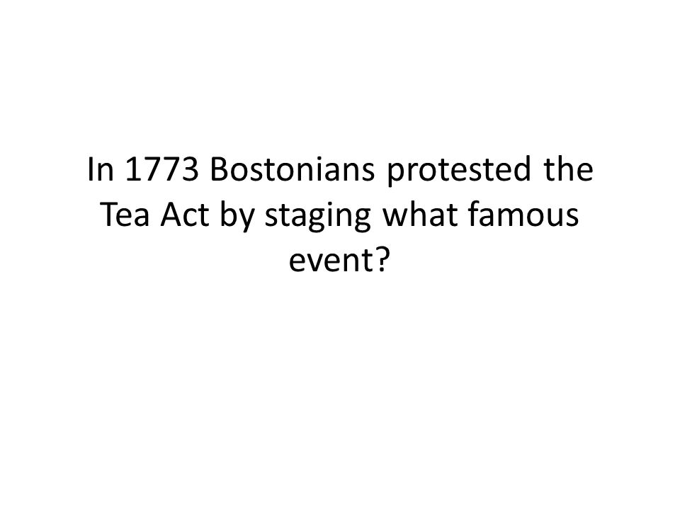 In 1773 Bostonians protested the Tea Act by staging what famous event
