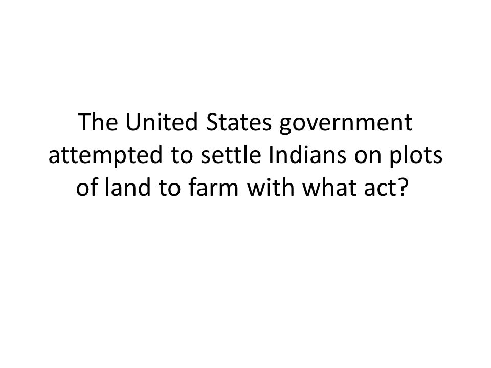The United States government attempted to settle Indians on plots of land to farm with what act