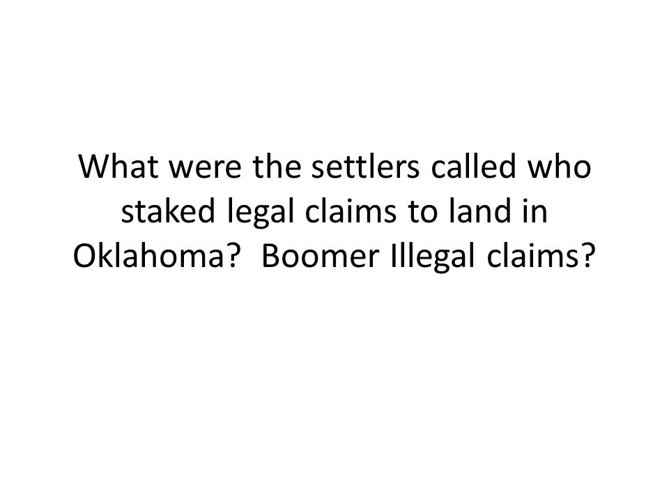 What were the settlers called who staked legal claims to land in Oklahoma Boomer Illegal claims