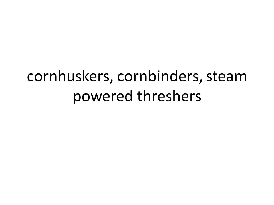 cornhuskers, cornbinders, steam powered threshers