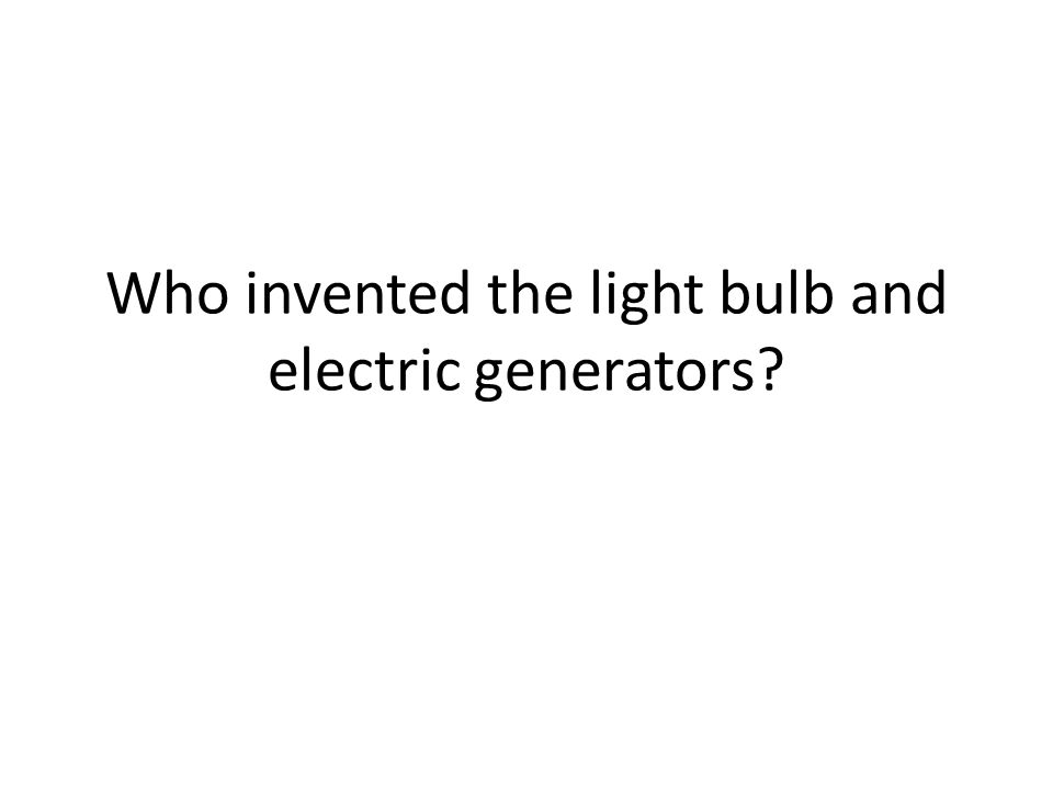 Who invented the light bulb and electric generators