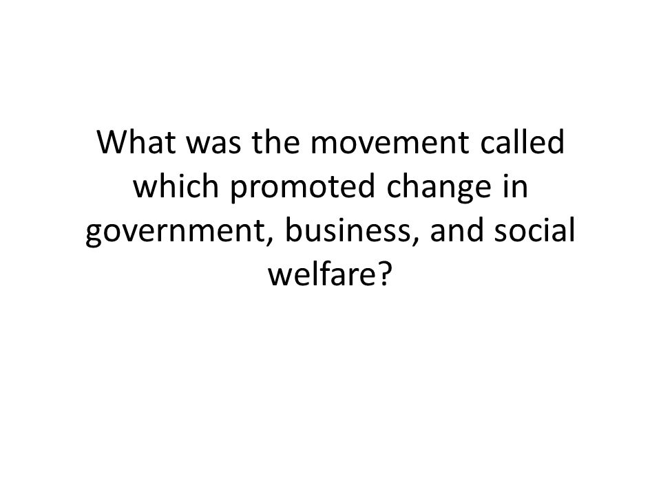 What was the movement called which promoted change in government, business, and social welfare