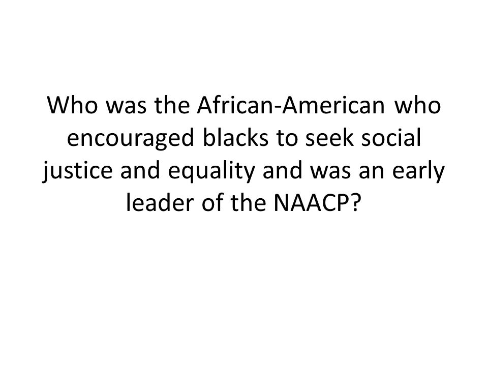 Who was the African-American who encouraged blacks to seek social justice and equality and was an early leader of the NAACP
