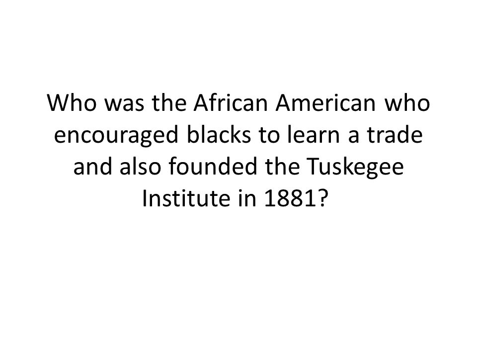 Who was the African American who encouraged blacks to learn a trade and also founded the Tuskegee Institute in 1881