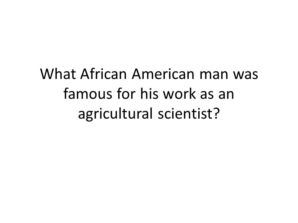 What African American man was famous for his work as an agricultural scientist
