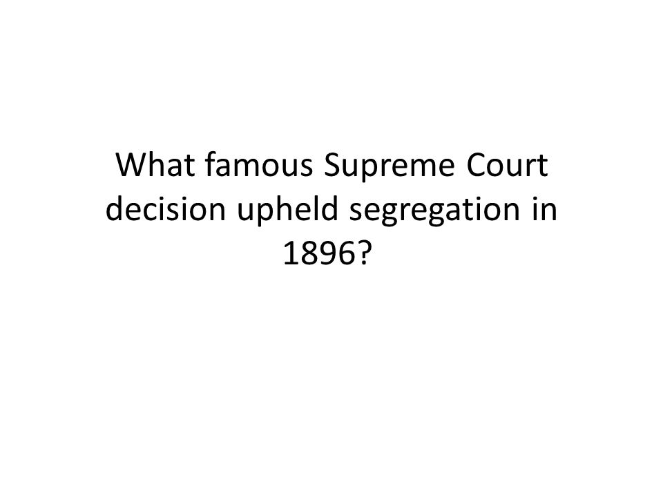 What famous Supreme Court decision upheld segregation in 1896