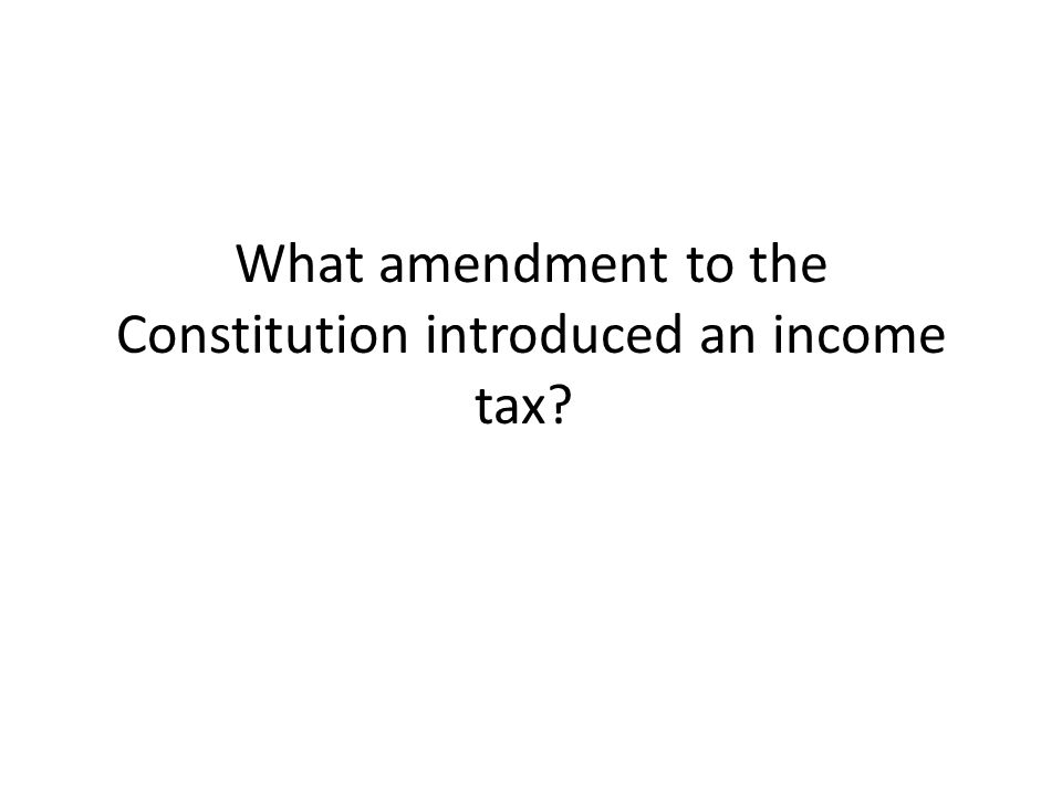 What amendment to the Constitution introduced an income tax