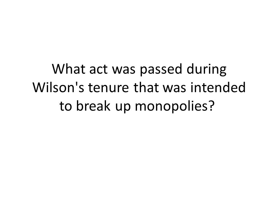 What act was passed during Wilson s tenure that was intended to break up monopolies