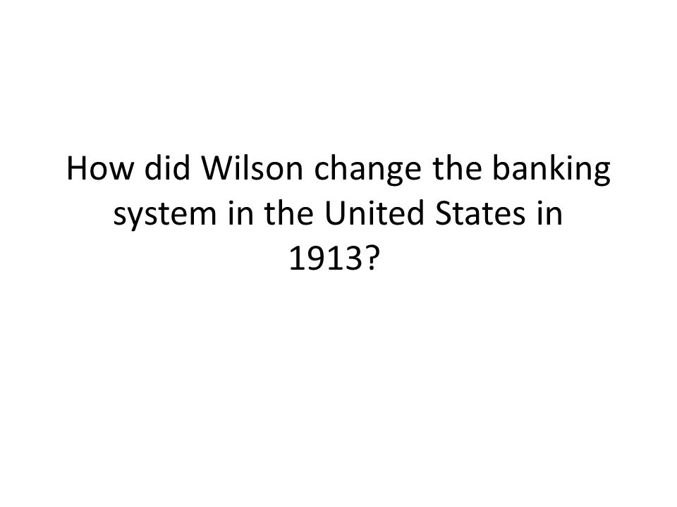 How did Wilson change the banking system in the United States in 1913