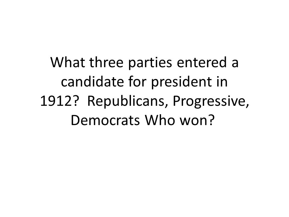 What three parties entered a candidate for president in 1912