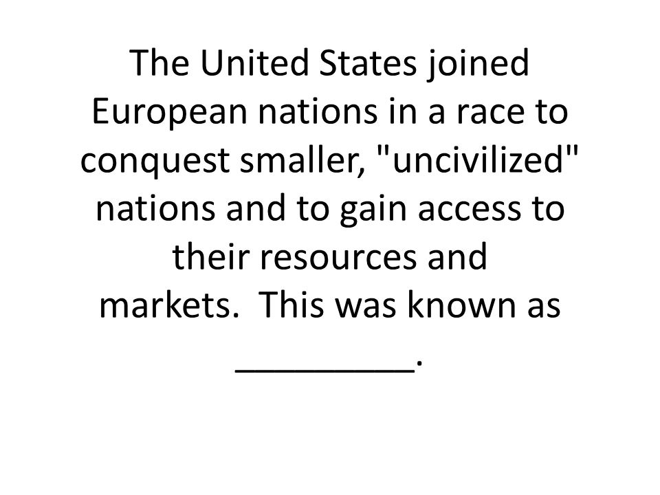 The United States joined European nations in a race to conquest smaller, uncivilized nations and to gain access to their resources and markets. This was known as _________.