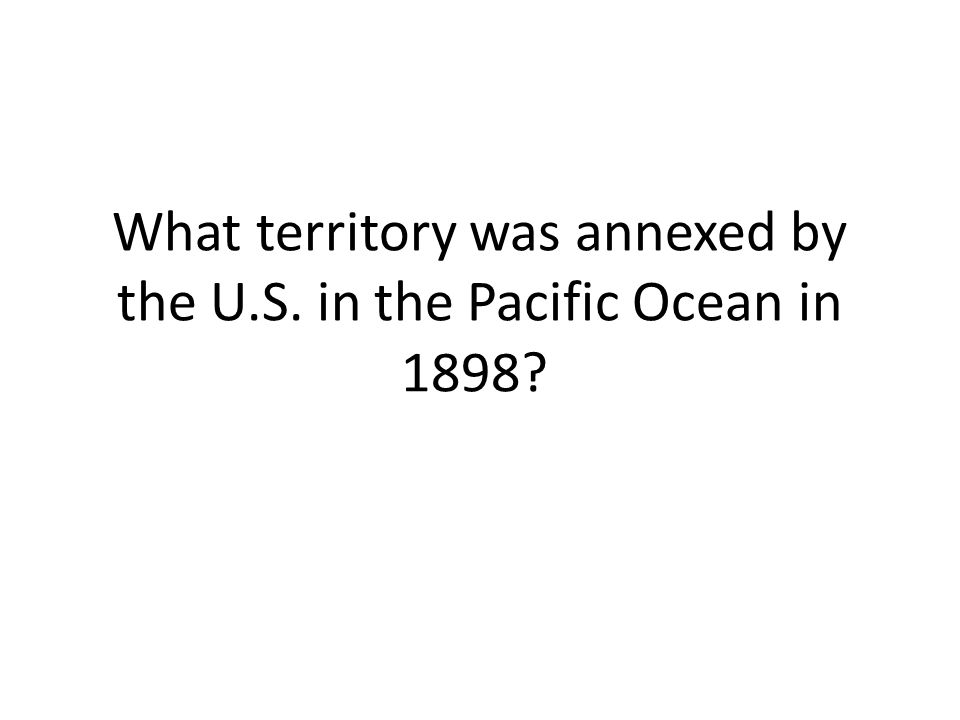 What territory was annexed by the U.S. in the Pacific Ocean in 1898