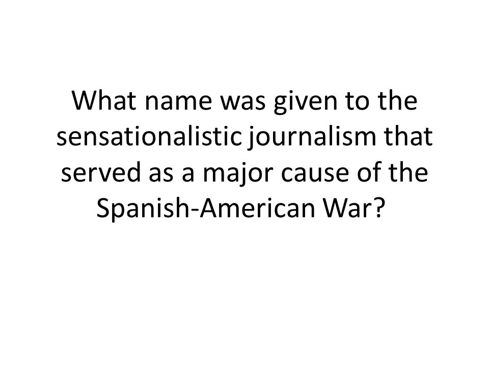 What name was given to the sensationalistic journalism that served as a major cause of the Spanish-American War