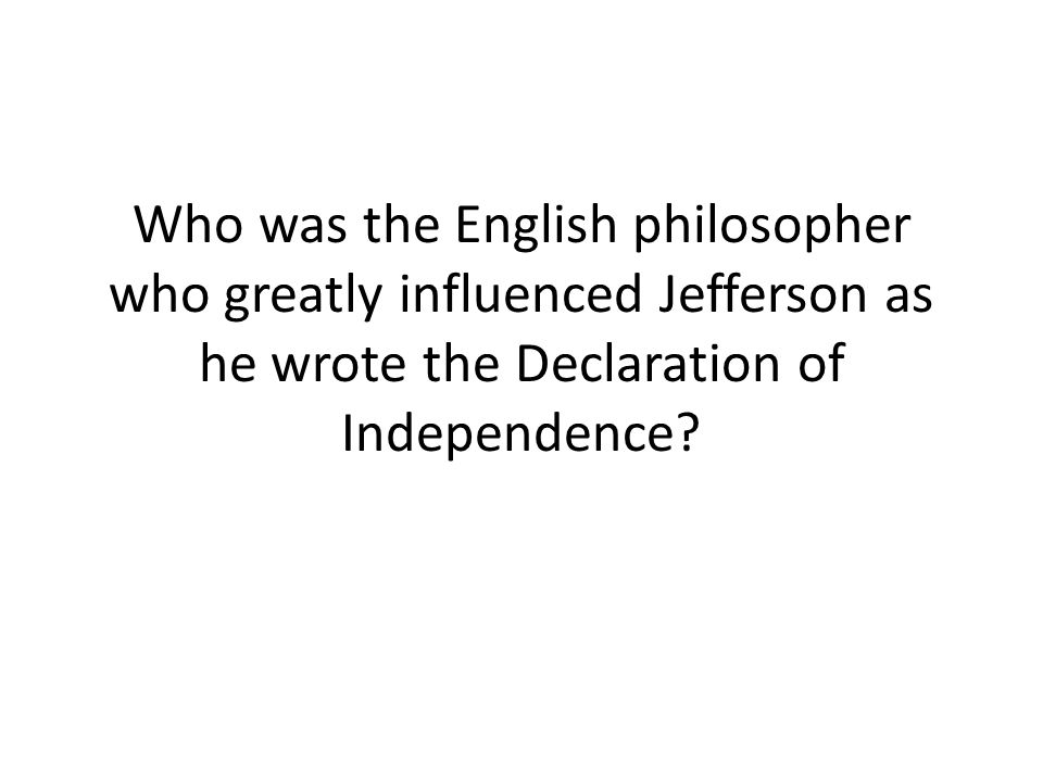 Who was the English philosopher who greatly influenced Jefferson as he wrote the Declaration of Independence