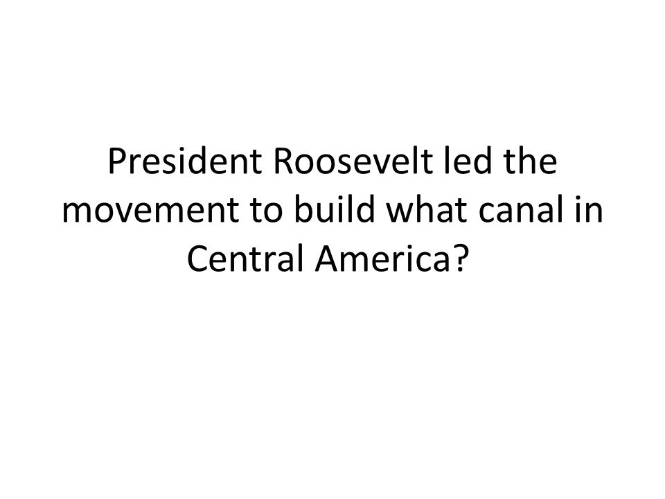 President Roosevelt led the movement to build what canal in Central America