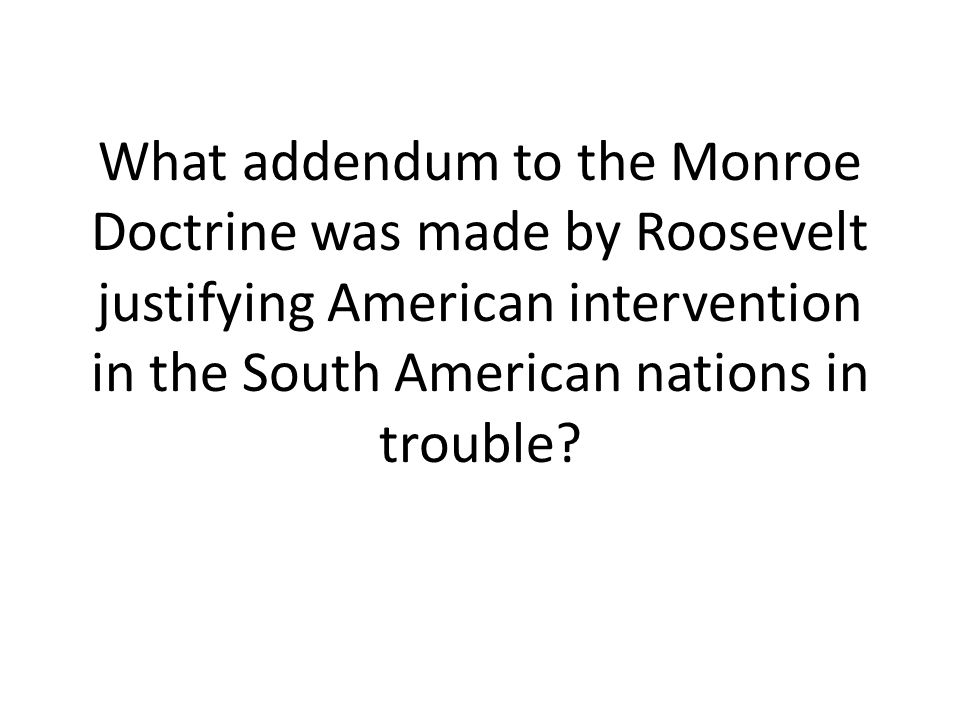 What addendum to the Monroe Doctrine was made by Roosevelt justifying American intervention in the South American nations in trouble