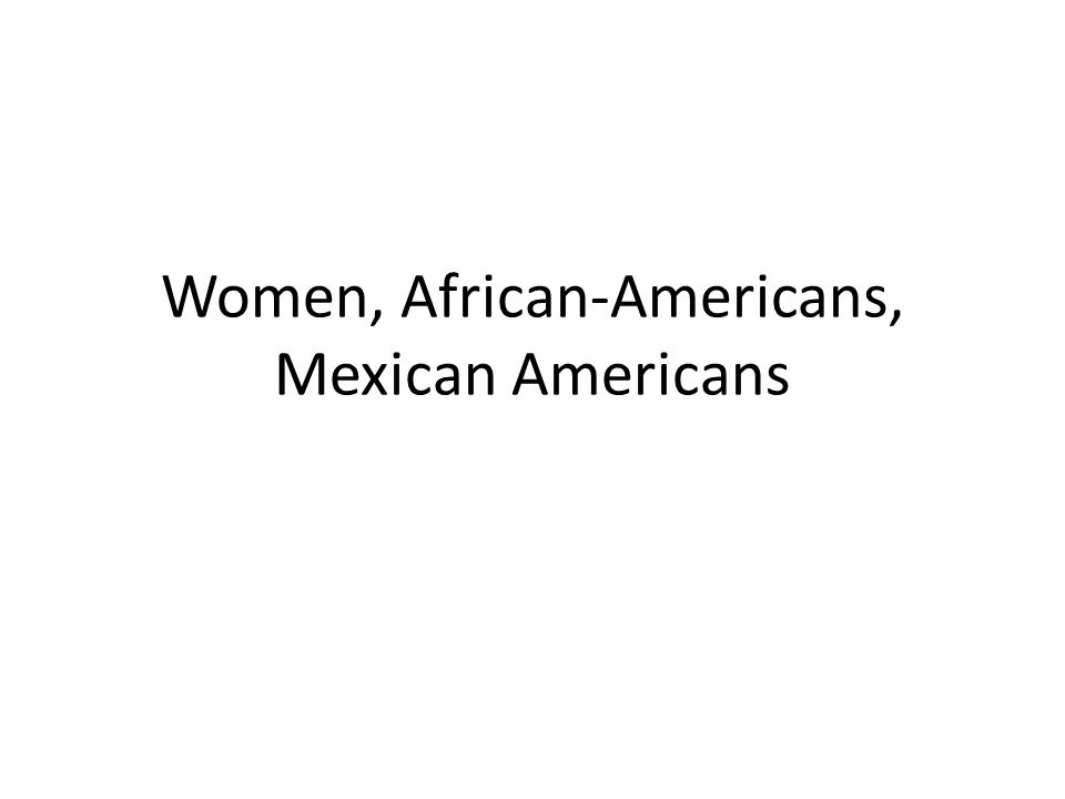 Women, African-Americans, Mexican Americans