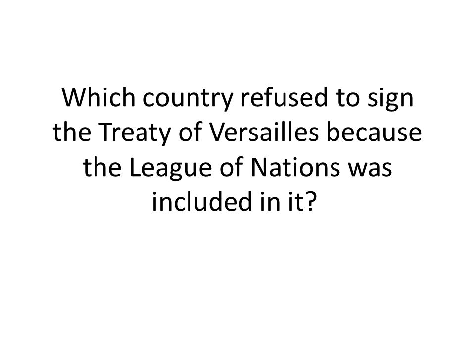 Which country refused to sign the Treaty of Versailles because the League of Nations was included in it