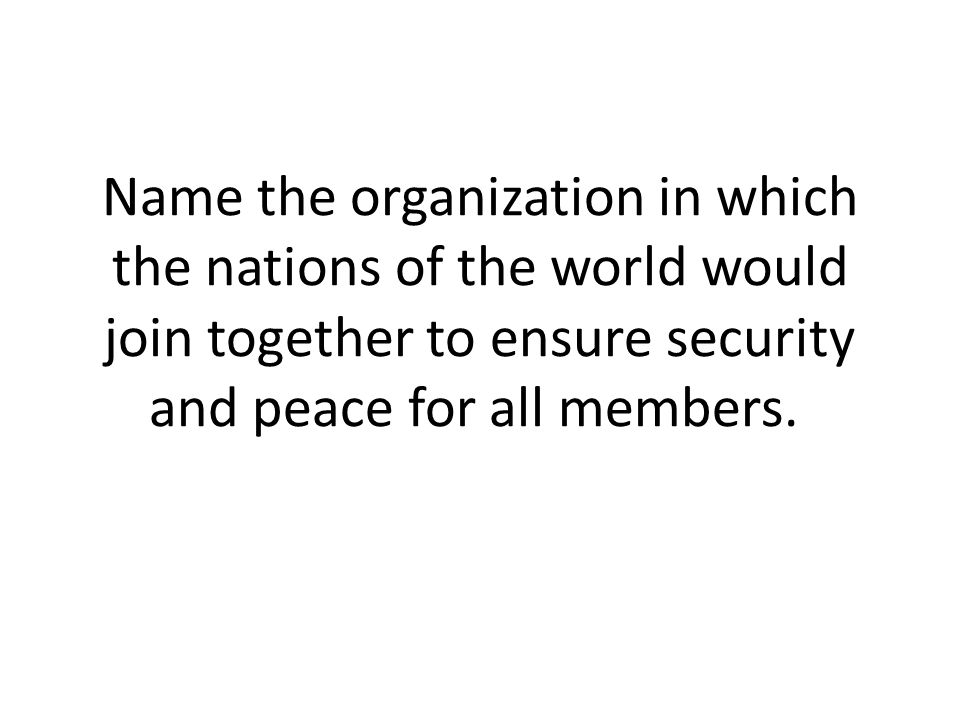 Name the organization in which the nations of the world would join together to ensure security and peace for all members.