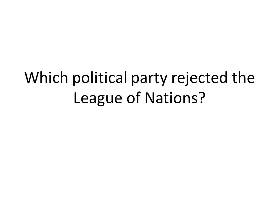 Which political party rejected the League of Nations
