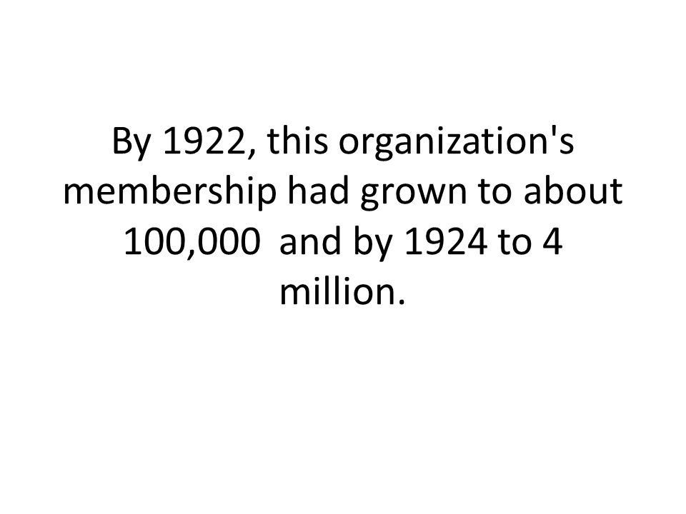 By 1922, this organization s membership had grown to about 100,000 and by 1924 to 4 million.