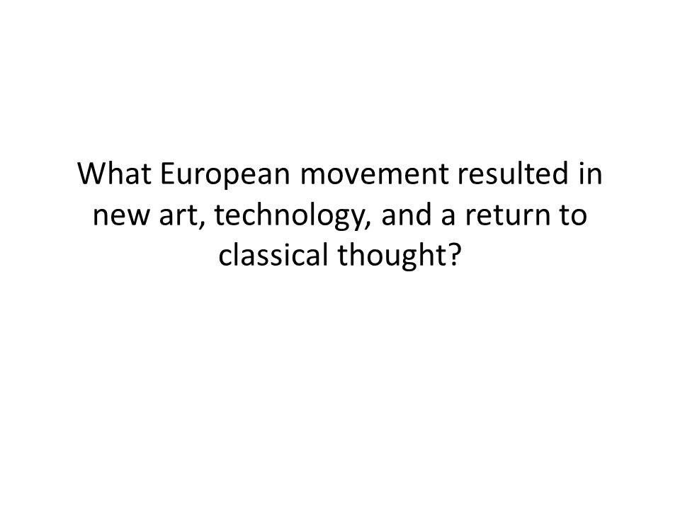 What European movement resulted in new art, technology, and a return to classical thought