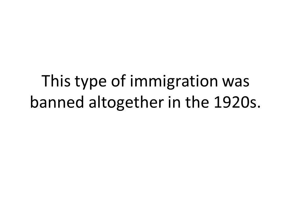 This type of immigration was banned altogether in the 1920s.