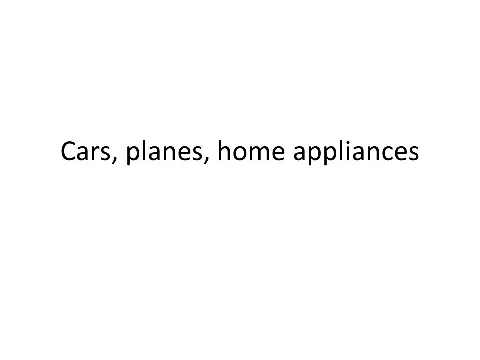 Cars, planes, home appliances