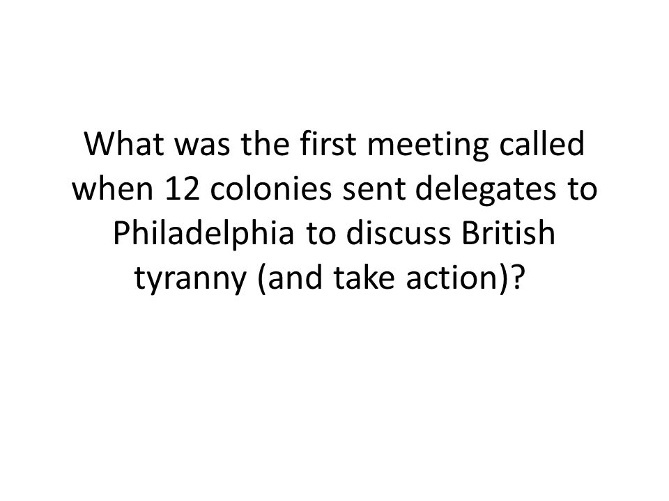 What was the first meeting called when 12 colonies sent delegates to Philadelphia to discuss British tyranny (and take action)