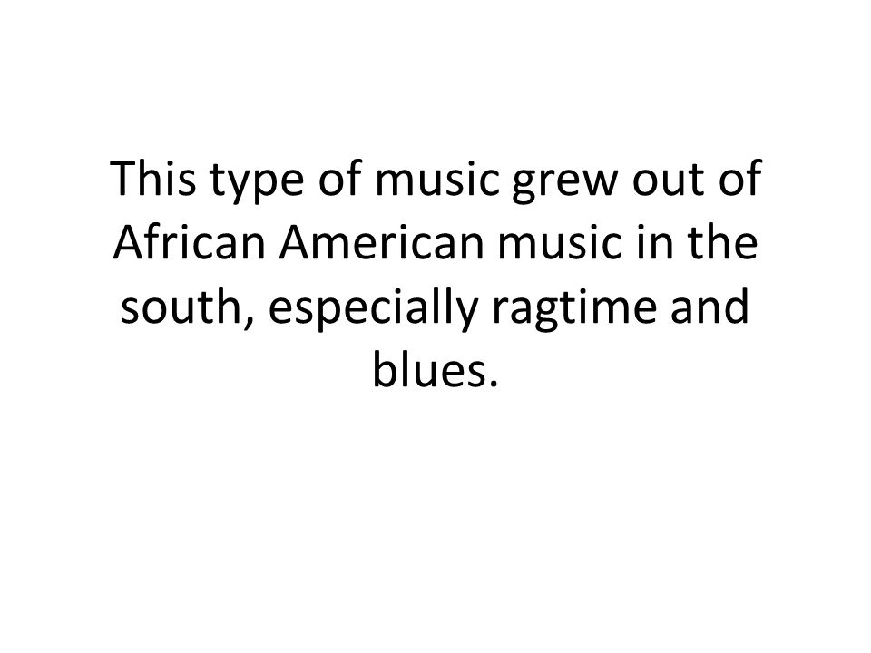 This type of music grew out of African American music in the south, especially ragtime and blues.