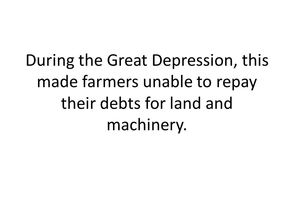 During the Great Depression, this made farmers unable to repay their debts for land and machinery.