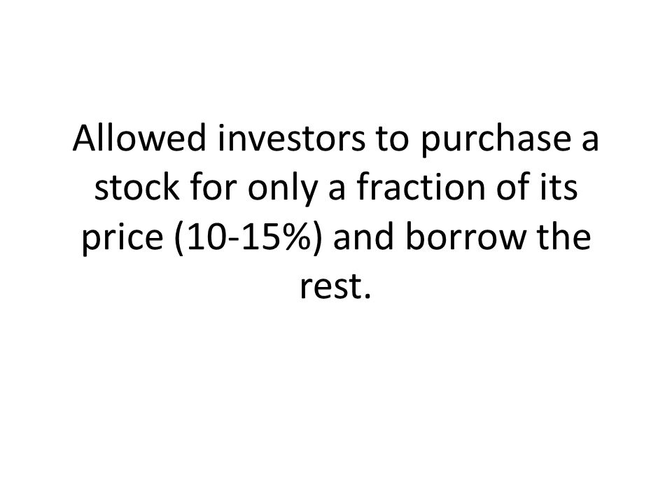 Allowed investors to purchase a stock for only a fraction of its price (10-15%) and borrow the rest.