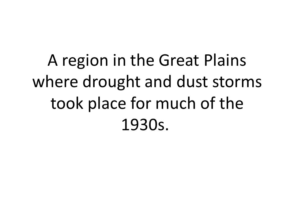 A region in the Great Plains where drought and dust storms took place for much of the 1930s.