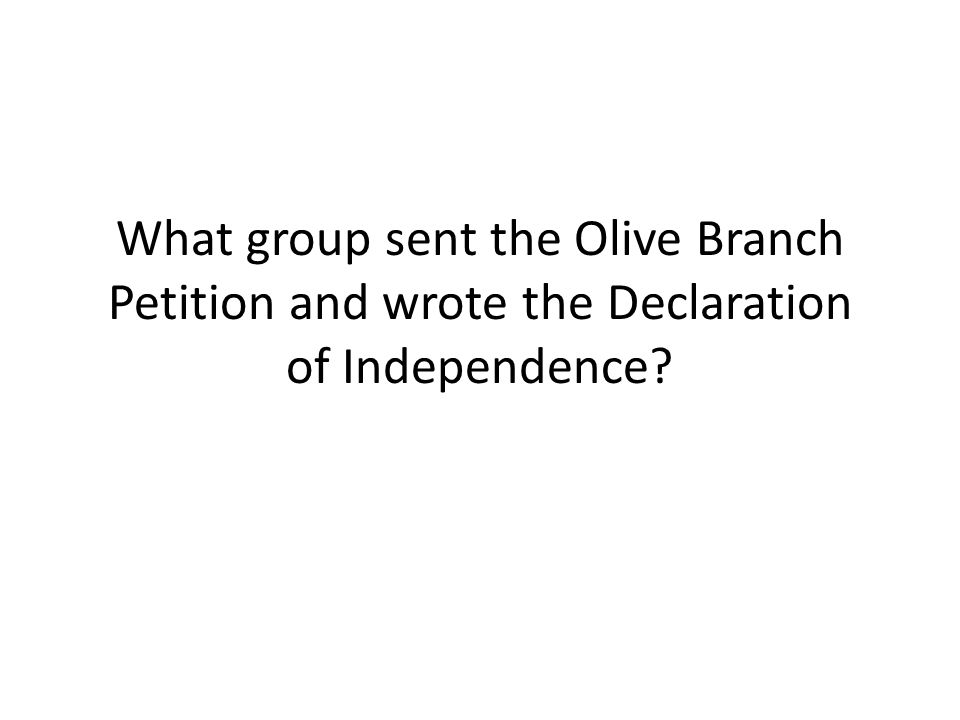 What group sent the Olive Branch Petition and wrote the Declaration of Independence