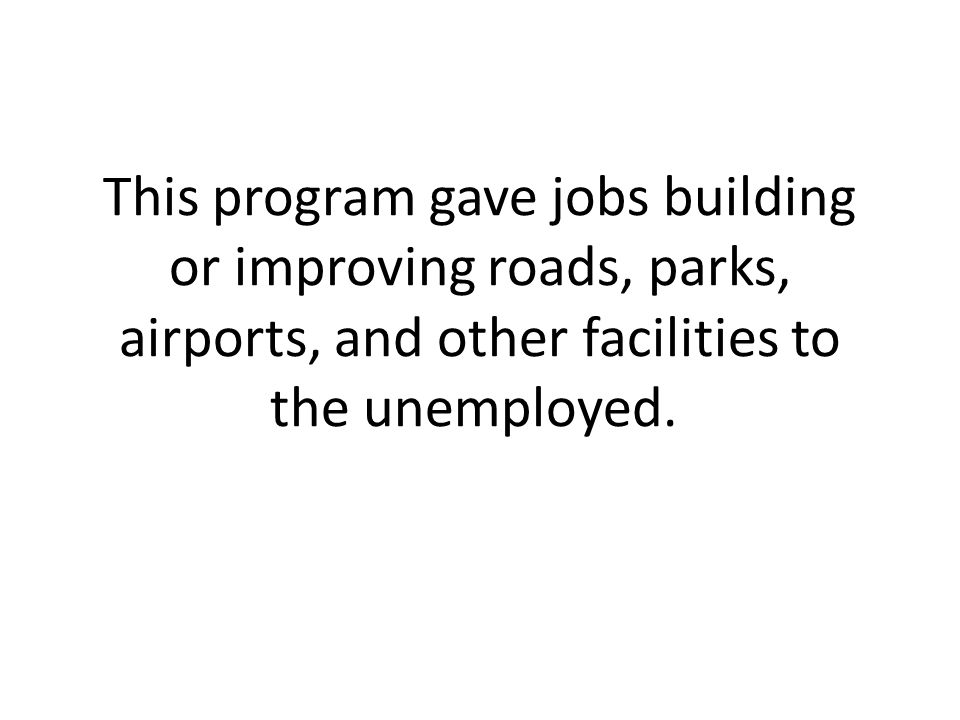 This program gave jobs building or improving roads, parks, airports, and other facilities to the unemployed.