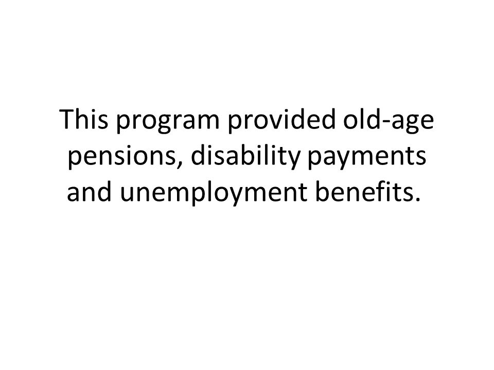 This program provided old-age pensions, disability payments and unemployment benefits.