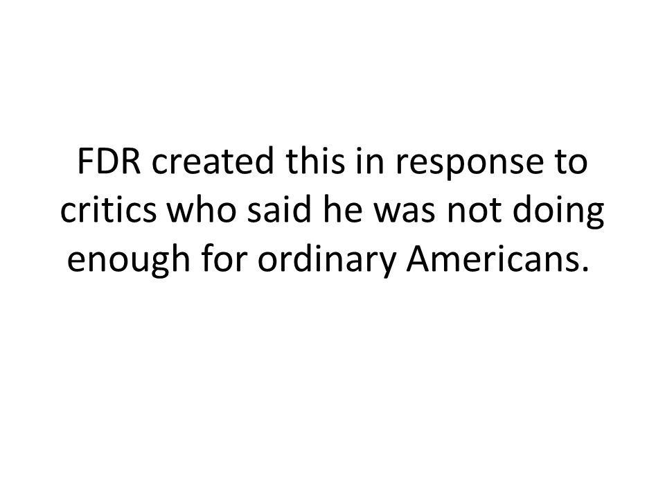 FDR created this in response to critics who said he was not doing enough for ordinary Americans.