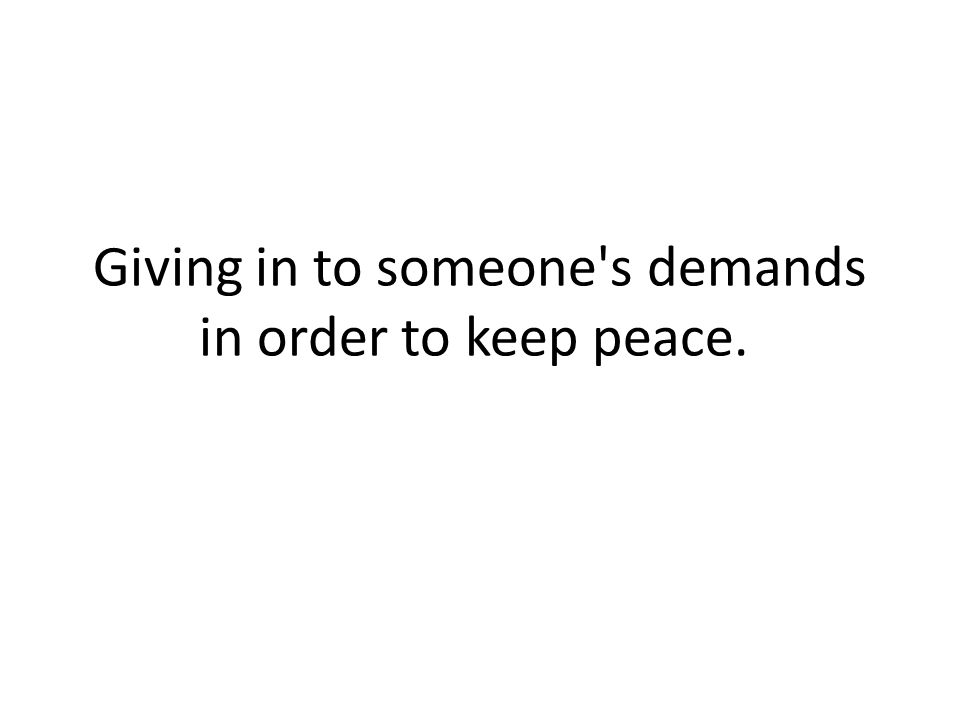 Giving in to someone s demands in order to keep peace.