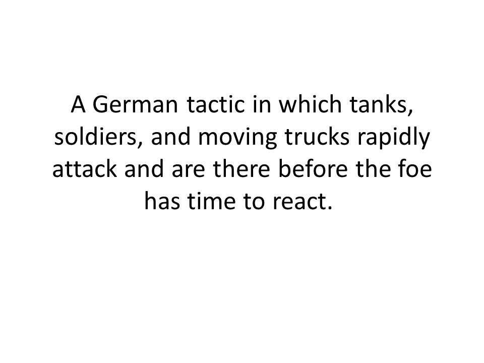 A German tactic in which tanks, soldiers, and moving trucks rapidly attack and are there before the foe has time to react.
