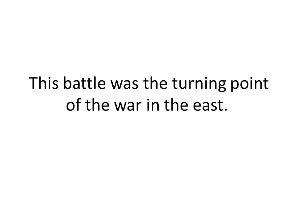 This battle was the turning point of the war in the east.